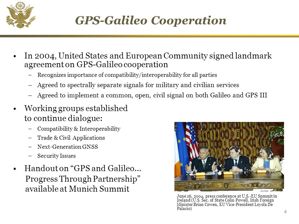 6 GPS-Galileo Cooperation In 2004, United States and European Community signed landmark agreement on GPS-Galileo cooperation –Recognizes importance of compatibility/interoperability for all parties –Agreed to spectrally separate signals for military and civilian services –Agreed to implement a common, open, civil signal on both Galileo and GPS III Working groups established to continue dialogue: –Compatibility & Interoperability –Trade & Civil Applications –Next-Generation GNSS –Security Issues Handout on GPS and Galileo… Progress Through Partnership available at Munich Summit June 26, 2004, press conference at U.S.-EU Summit in Ireland (U.S.