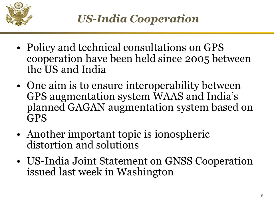 9 US-India Cooperation Policy and technical consultations on GPS cooperation have been held since 2005 between the US and India One aim is to ensure interoperability between GPS augmentation system WAAS and India's planned GAGAN augmentation system based on GPS Another important topic is ionospheric distortion and solutions US-India Joint Statement on GNSS Cooperation issued last week in Washington