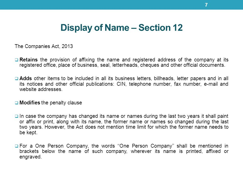 Display of Name – Section 12 The Companies Act, 2013  Retains the provision of affixing the name and registered address of the company at its registered office, place of business, seal, letterheads, cheques and other official documents.