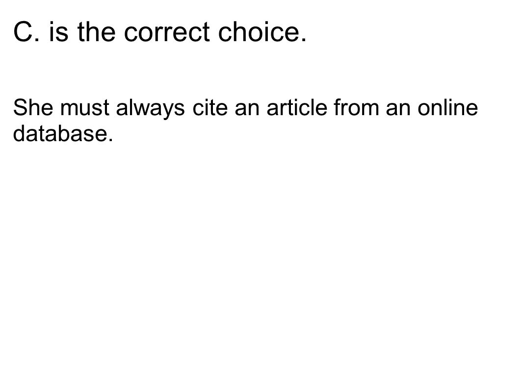 C. is the correct choice. She must always cite an article from an online database.