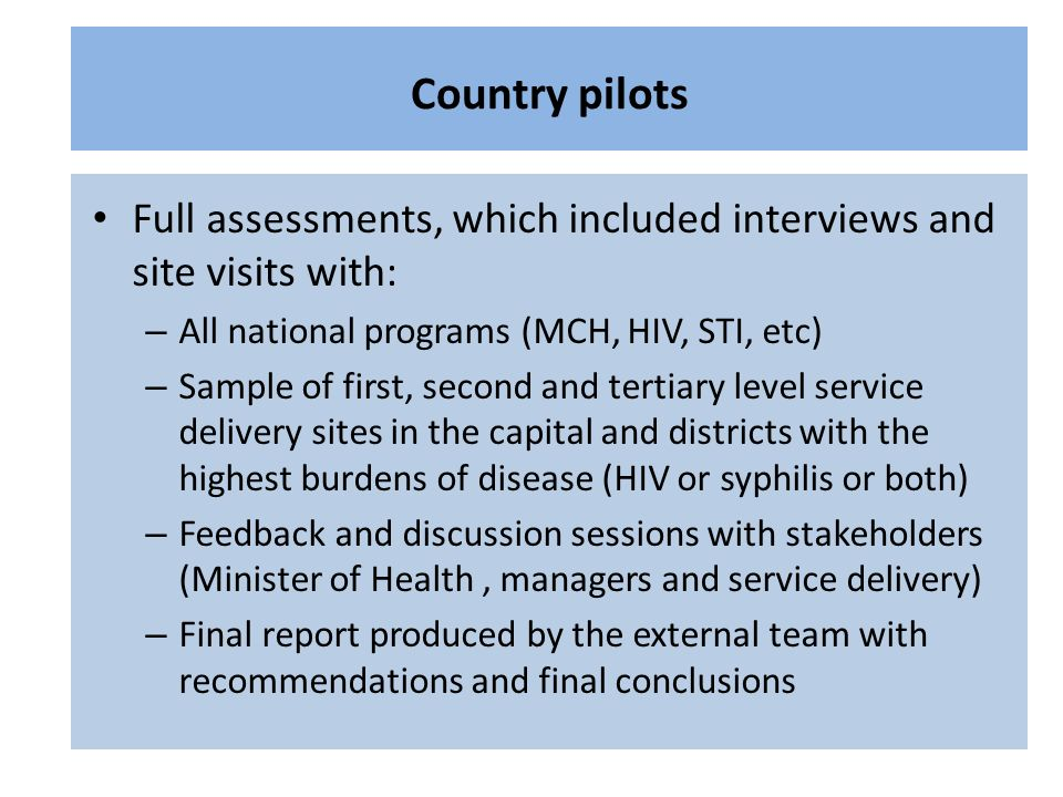 Full assessments, which included interviews and site visits with: – All national programs (MCH, HIV, STI, etc) – Sample of first, second and tertiary level service delivery sites in the capital and districts with the highest burdens of disease (HIV or syphilis or both) – Feedback and discussion sessions with stakeholders (Minister of Health, managers and service delivery) – Final report produced by the external team with recommendations and final conclusions Country pilots