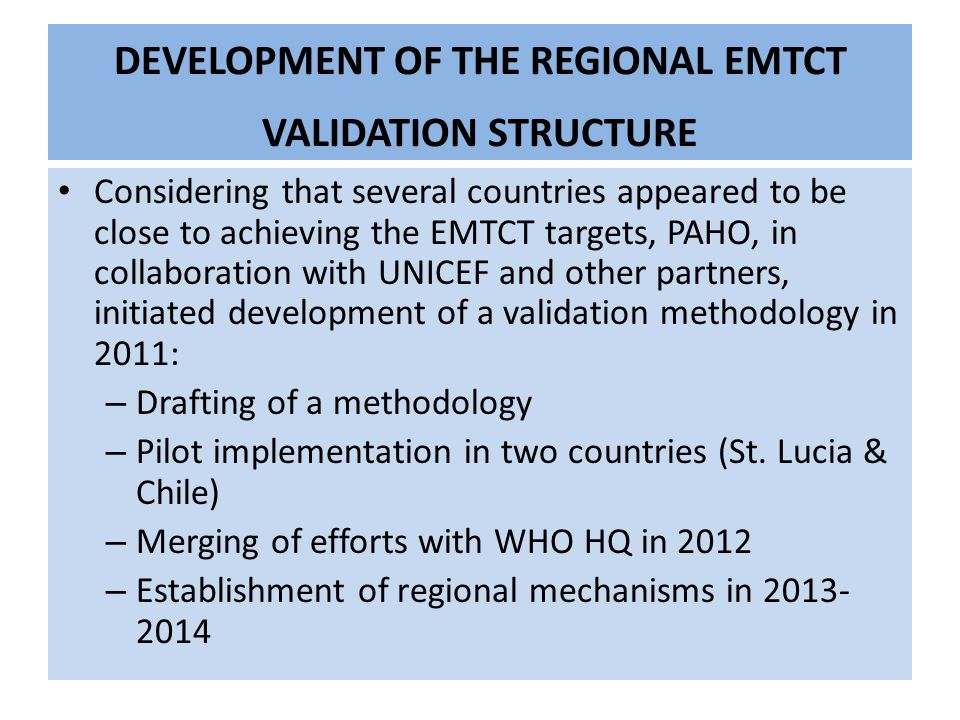 DEVELOPMENT OF THE REGIONAL EMTCT VALIDATION STRUCTURE Considering that several countries appeared to be close to achieving the EMTCT targets, PAHO, in collaboration with UNICEF and other partners, initiated development of a validation methodology in 2011: – Drafting of a methodology – Pilot implementation in two countries (St.