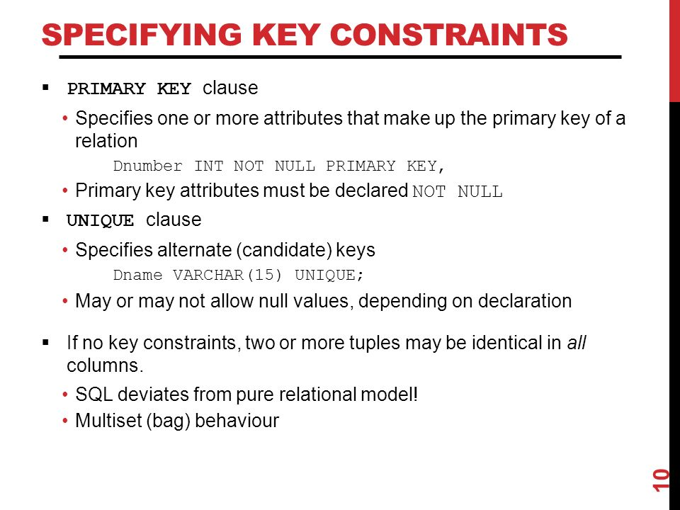SPECIFYING KEY CONSTRAINTS  PRIMARY KEY clause Specifies one or more attributes that make up the primary key of a relation Dnumber INT NOT NULL PRIMARY KEY, Primary key attributes must be declared NOT NULL  UNIQUE clause Specifies alternate (candidate) keys Dname VARCHAR(15) UNIQUE; May or may not allow null values, depending on declaration  If no key constraints, two or more tuples may be identical in all columns.