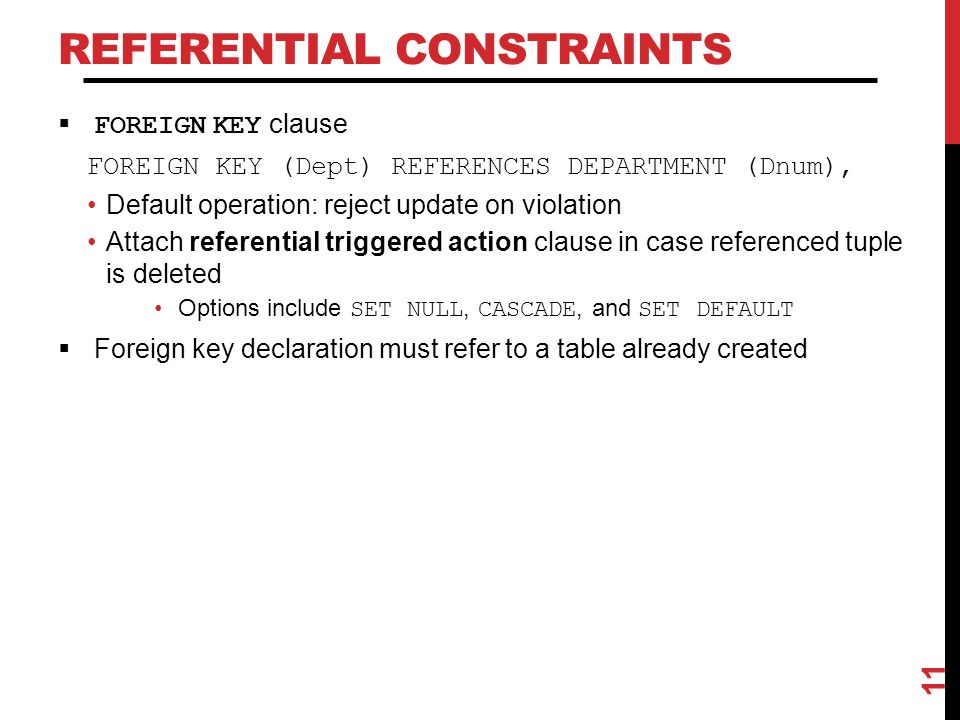 REFERENTIAL CONSTRAINTS  FOREIGN KEY clause FOREIGN KEY (Dept) REFERENCES DEPARTMENT (Dnum), Default operation: reject update on violation Attach referential triggered action clause in case referenced tuple is deleted Options include SET NULL, CASCADE, and SET DEFAULT  Foreign key declaration must refer to a table already created 11