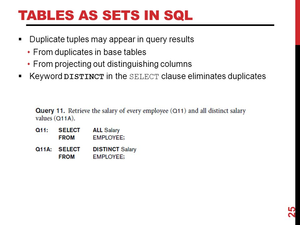 TABLES AS SETS IN SQL  Duplicate tuples may appear in query results From duplicates in base tables From projecting out distinguishing columns  Keyword DISTINCT in the SELECT clause eliminates duplicates 25