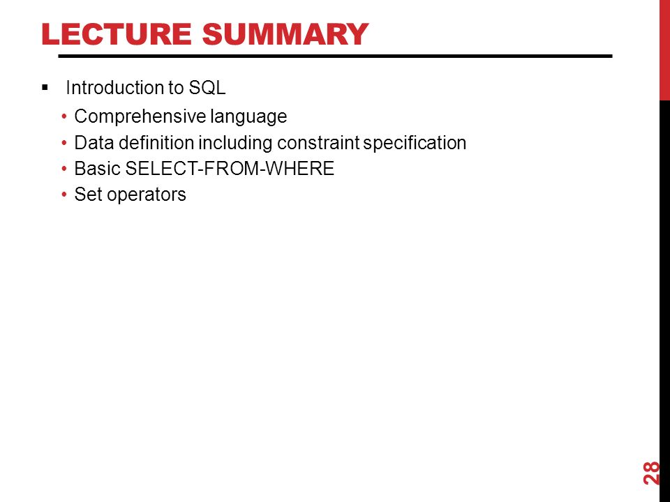 LECTURE SUMMARY  Introduction to SQL Comprehensive language Data definition including constraint specification Basic SELECT-FROM-WHERE Set operators 28