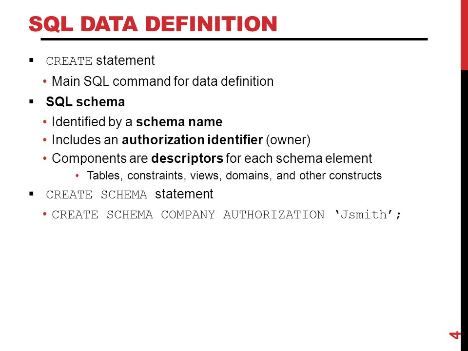 SQL DATA DEFINITION  CREATE statement Main SQL command for data definition  SQL schema Identified by a schema name Includes an authorization identifier (owner) Components are descriptors for each schema element Tables, constraints, views, domains, and other constructs  CREATE SCHEMA statement CREATE SCHEMA COMPANY AUTHORIZATION 'Jsmith'; 4