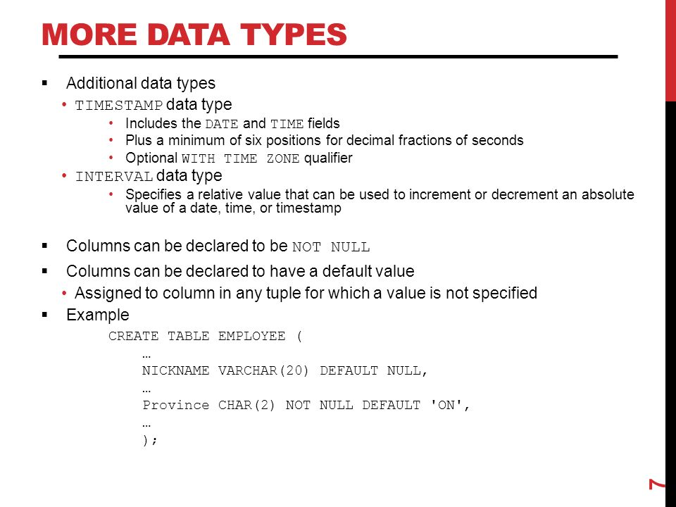 MORE DATA TYPES  Additional data types TIMESTAMP data type Includes the DATE and TIME fields Plus a minimum of six positions for decimal fractions of seconds Optional WITH TIME ZONE qualifier INTERVAL data type Specifies a relative value that can be used to increment or decrement an absolute value of a date, time, or timestamp  Columns can be declared to be NOT NULL  Columns can be declared to have a default value Assigned to column in any tuple for which a value is not specified  Example CREATE TABLE EMPLOYEE ( … NICKNAME VARCHAR(20) DEFAULT NULL, … Province CHAR(2) NOT NULL DEFAULT ON , … ); 7