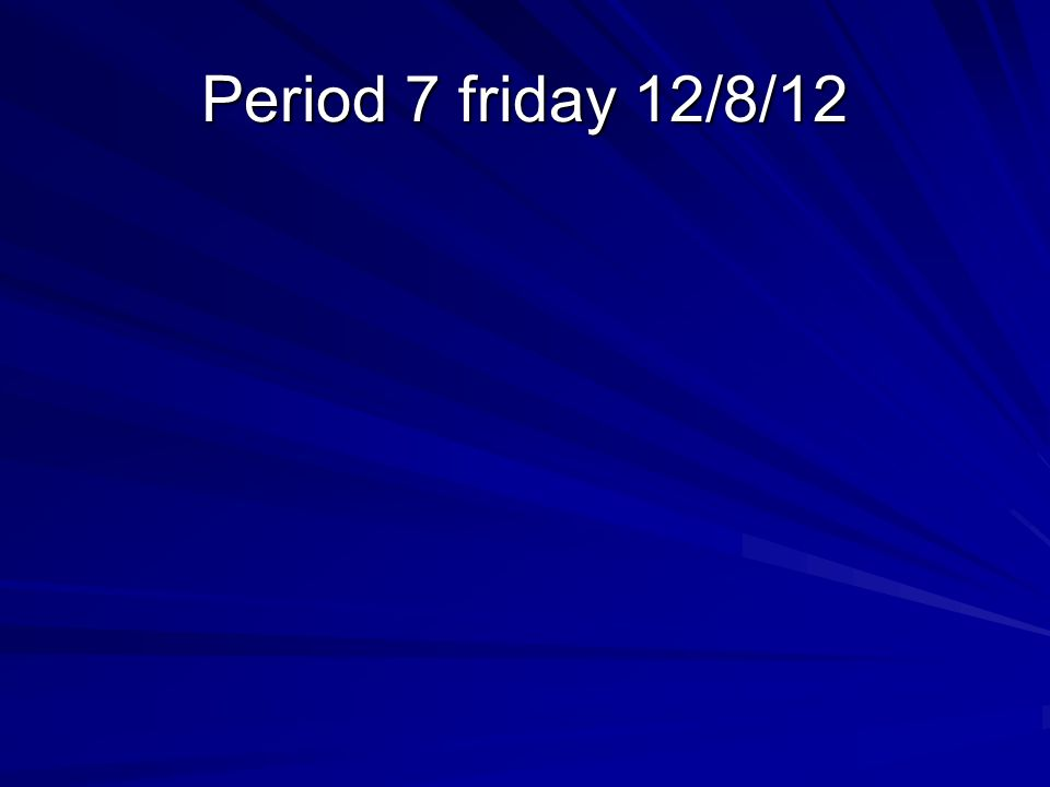 Period 7 friday 12/8/12