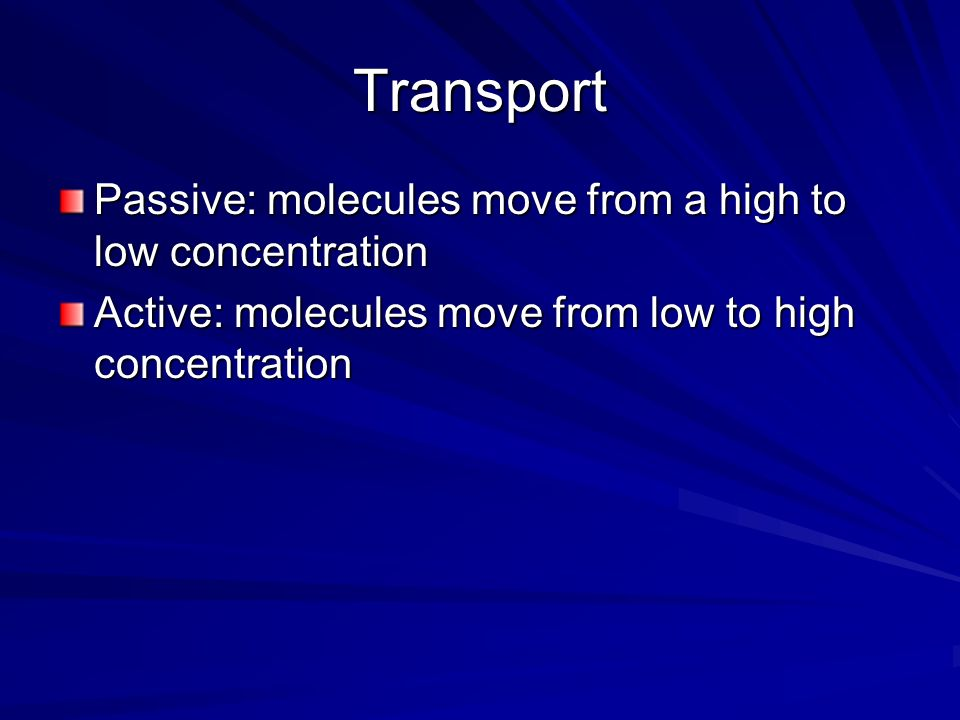 Transport Passive: molecules move from a high to low concentration Active: molecules move from low to high concentration