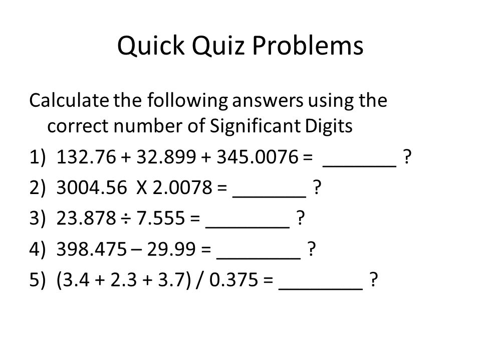 Quick Quiz Problems Calculate the following answers using the correct number of Significant Digits 1) = _______ .