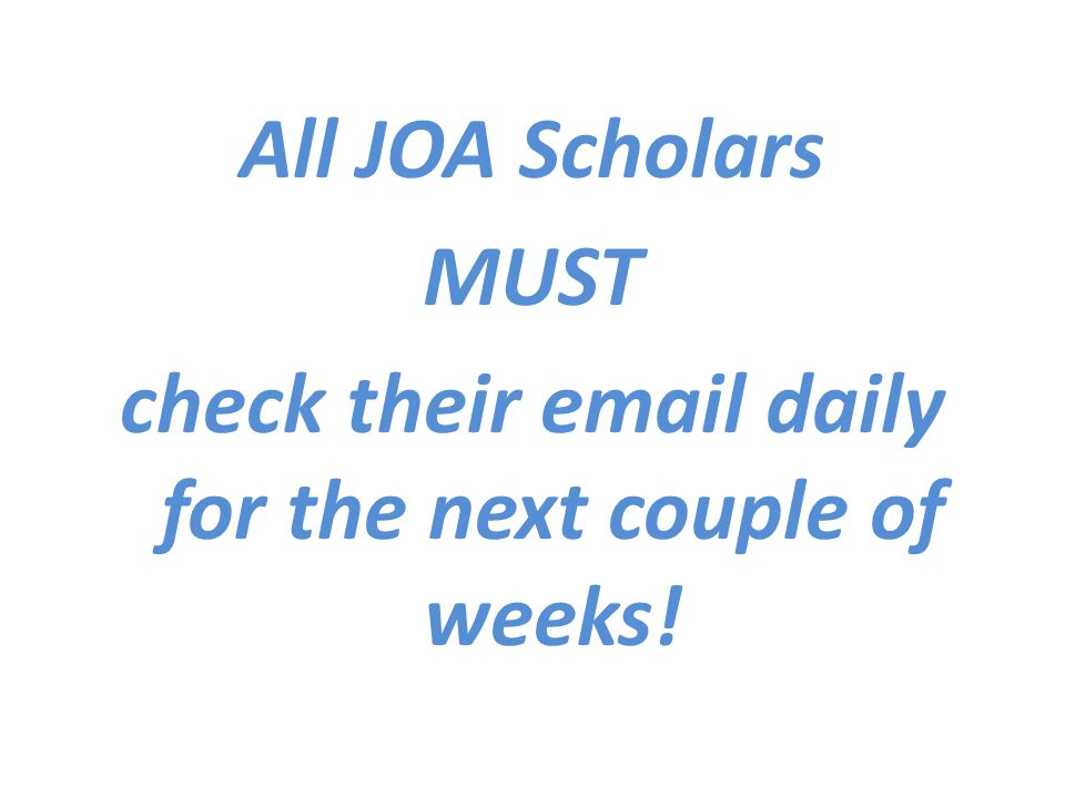 All JOA Scholars MUST check their  daily for the next couple of weeks!