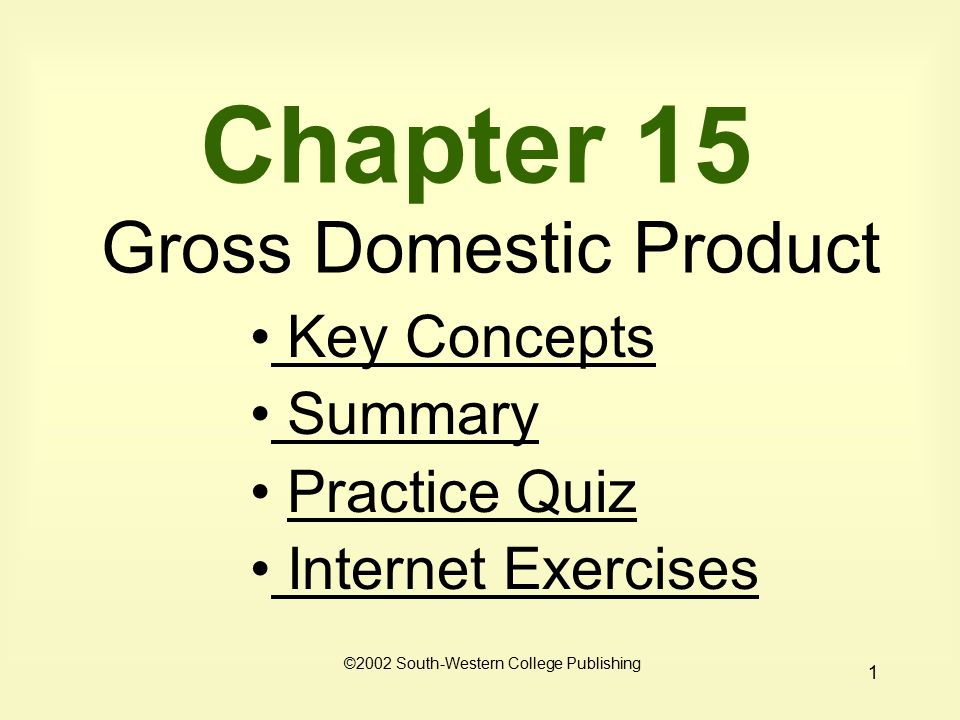 1 Chapter 15 Gross Domestic Product Key Concepts Key Concepts Summary Practice Quiz Internet Exercises Internet Exercises ©2002 South-Western College Publishing