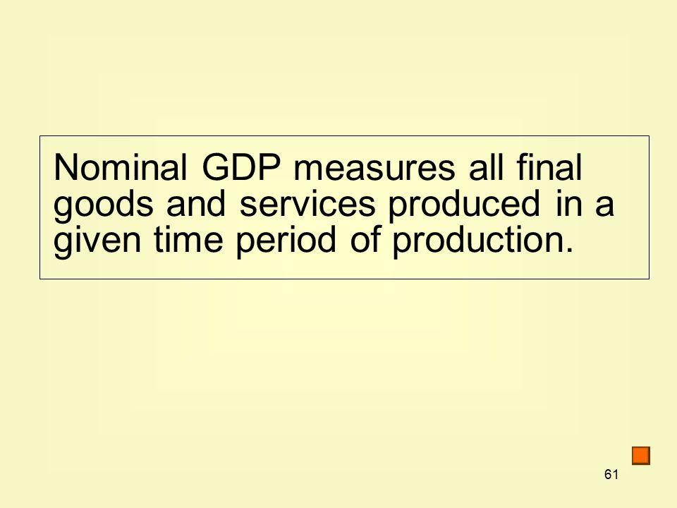 61 Nominal GDP measures all final goods and services produced in a given time period of production.