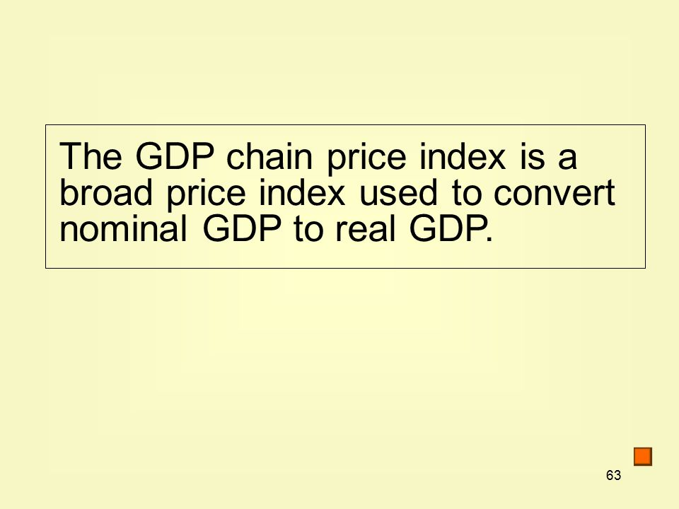 63 The GDP chain price index is a broad price index used to convert nominal GDP to real GDP.