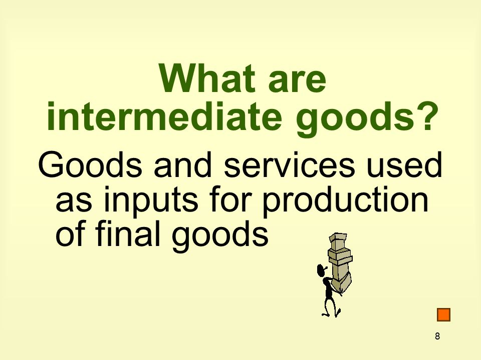 8 What are intermediate goods Goods and services used as inputs for production of final goods