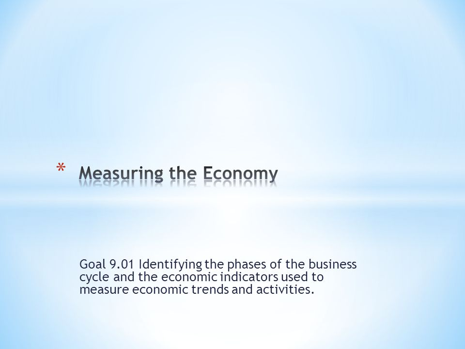 Goal 9.01 Identifying the phases of the business cycle and the economic indicators used to measure economic trends and activities.