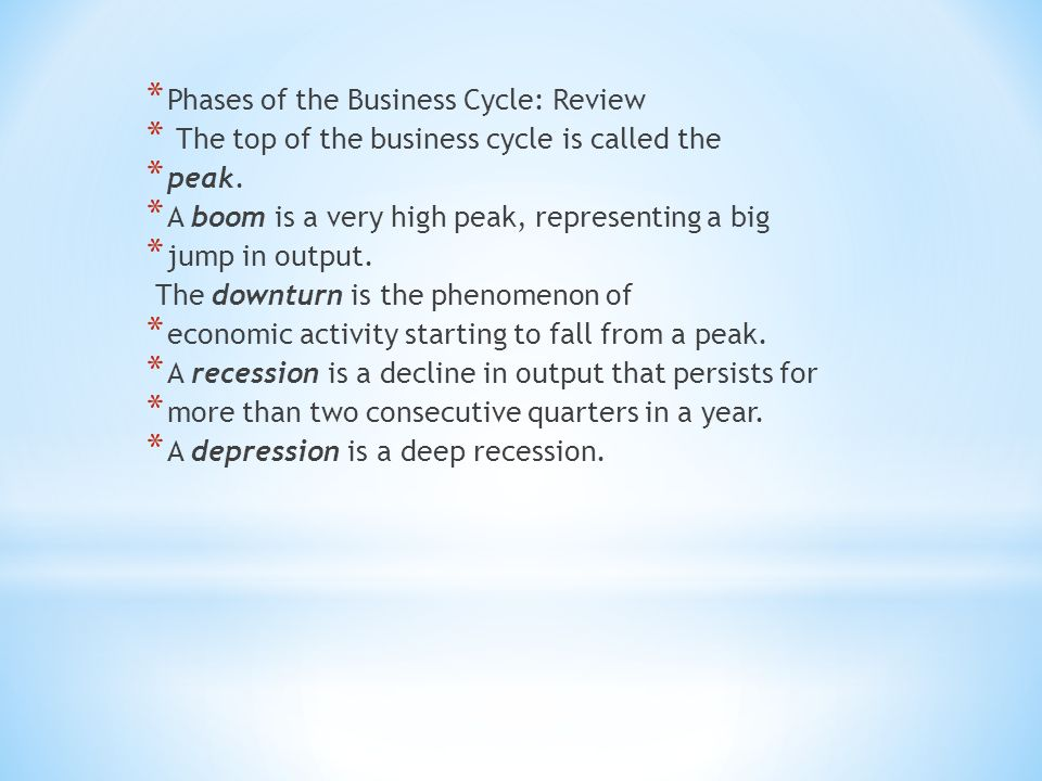 * Phases of the Business Cycle: Review * The top of the business cycle is called the * peak.