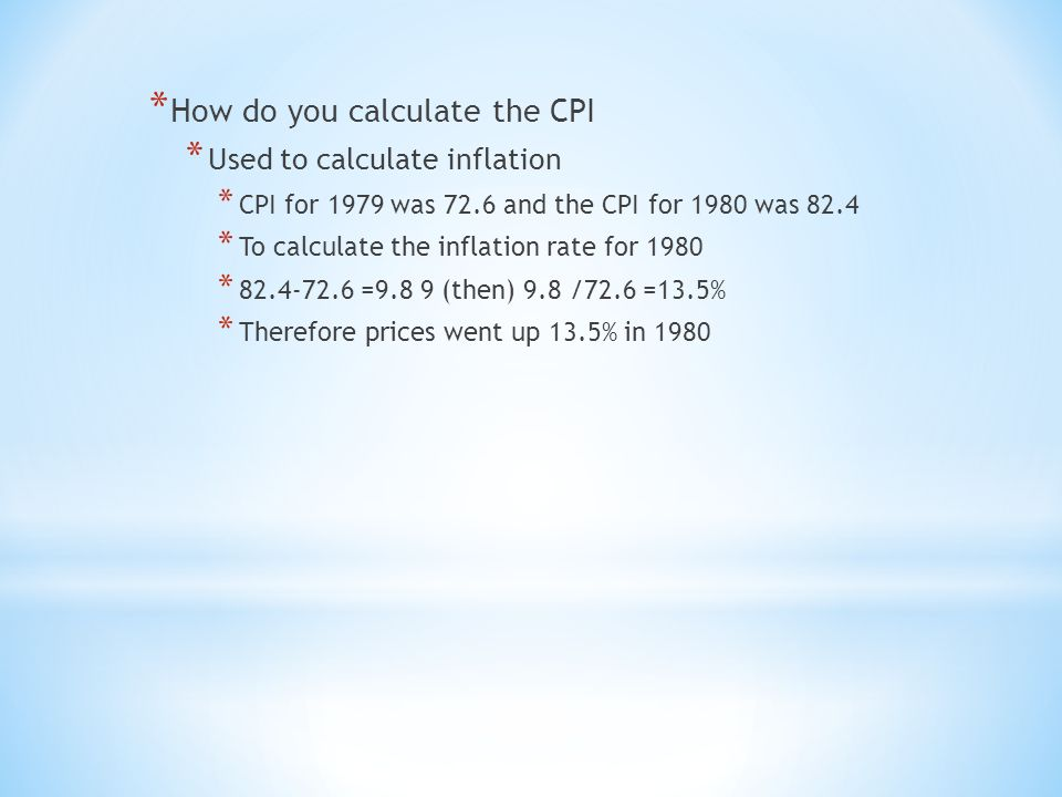 * How do you calculate the CPI * Used to calculate inflation * CPI for 1979 was 72.6 and the CPI for 1980 was 82.4 * To calculate the inflation rate for 1980 * =9.8 9 (then) 9.8 /72.6 =13.5% * Therefore prices went up 13.5% in 1980