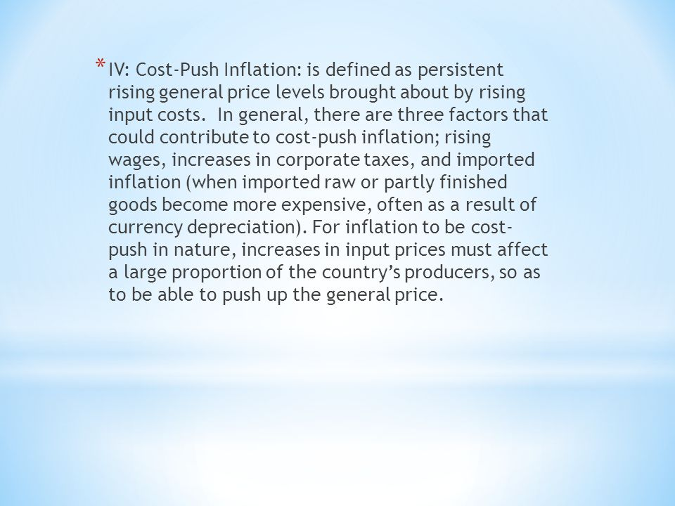 * IV: Cost-Push Inflation: is defined as persistent rising general price levels brought about by rising input costs.