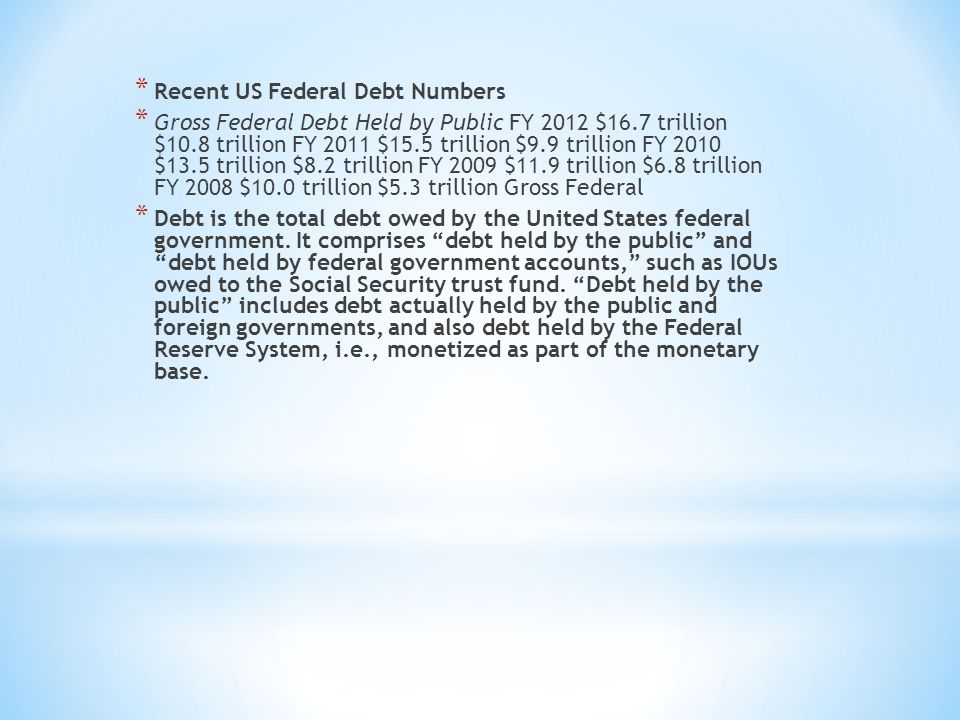 * Recent US Federal Debt Numbers * Gross Federal Debt Held by Public FY 2012 $16.7 trillion $10.8 trillion FY 2011 $15.5 trillion $9.9 trillion FY 2010 $13.5 trillion $8.2 trillion FY 2009 $11.9 trillion $6.8 trillion FY 2008 $10.0 trillion $5.3 trillion Gross Federal * Debt is the total debt owed by the United States federal government.