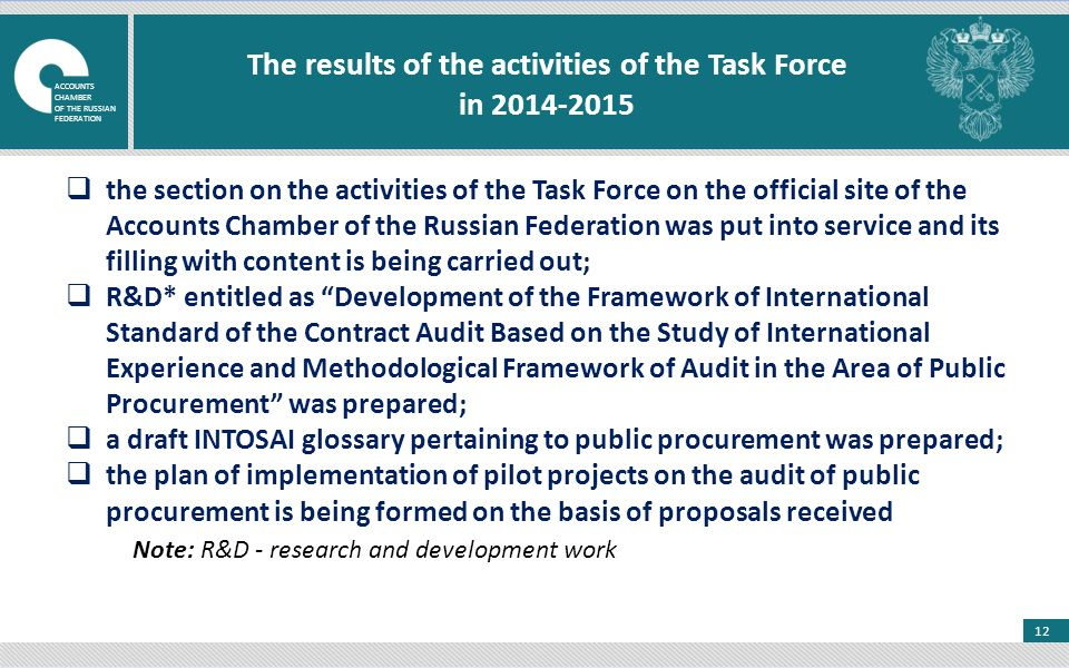 12 The results of the activities of the Task Force in  the section on the activities of the Task Force on the official site of the Accounts Chamber of the Russian Federation was put into service and its filling with content is being carried out;  R&D* entitled as Development of the Framework of International Standard of the Contract Audit Based on the Study of International Experience and Methodological Framework of Audit in the Area of Public Procurement was prepared;  a draft INTOSAI glossary pertaining to public procurement was prepared;  the plan of implementation of pilot projects on the audit of public procurement is being formed on the basis of proposals received Note: R&D - research and development work ACCOUNTS CHAMBER OF THE RUSSIAN FEDERATION