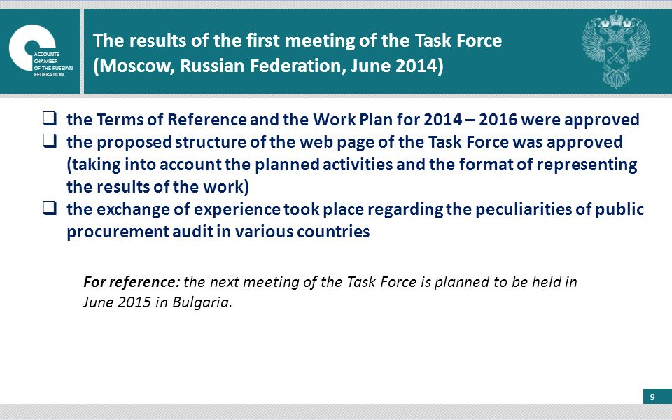 9 The results of the first meeting of the Task Force (Moscow, Russian Federation, June 2014)  the Terms of Reference and the Work Plan for 2014 – 2016 were approved  the proposed structure of the web page of the Task Force was approved (taking into account the planned activities and the format of representing the results of the work)  the exchange of experience took place regarding the peculiarities of public procurement audit in various countries For reference: the next meeting of the Task Force is planned to be held in June 2015 in Bulgaria.