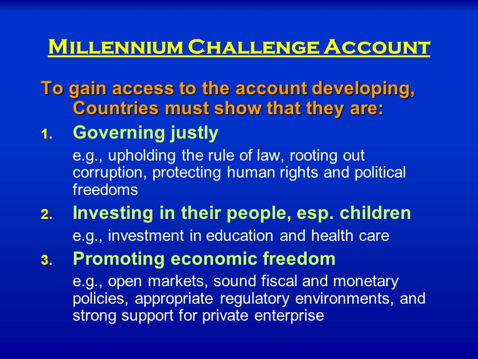 Millennium Challenge Account To gain access to the account developing, Countries must show that they are: 1.