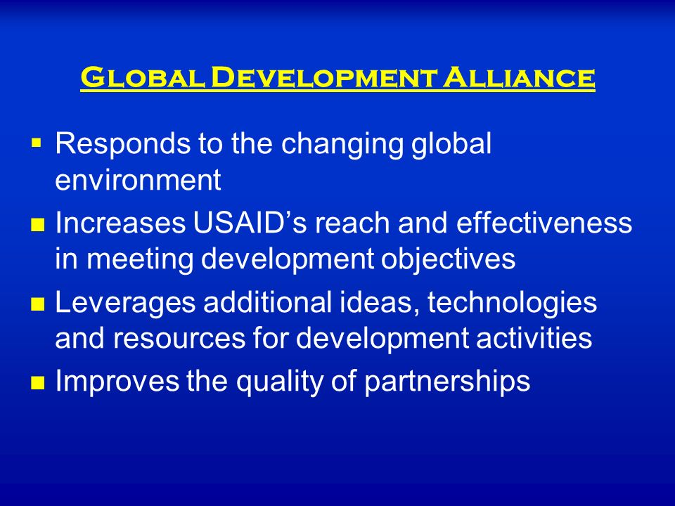   Responds to the changing global environment Increases USAID's reach and effectiveness in meeting development objectives Leverages additional ideas, technologies and resources for development activities Improves the quality of partnerships Global Development Alliance