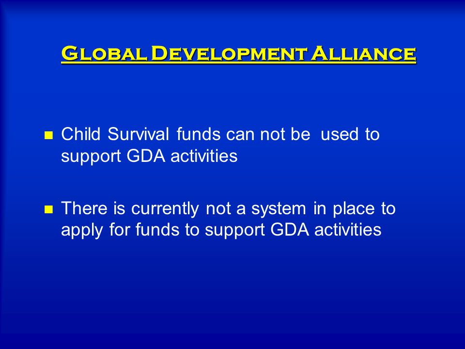 Child Survival funds can not be used to support GDA activities There is currently not a system in place to apply for funds to support GDA activities