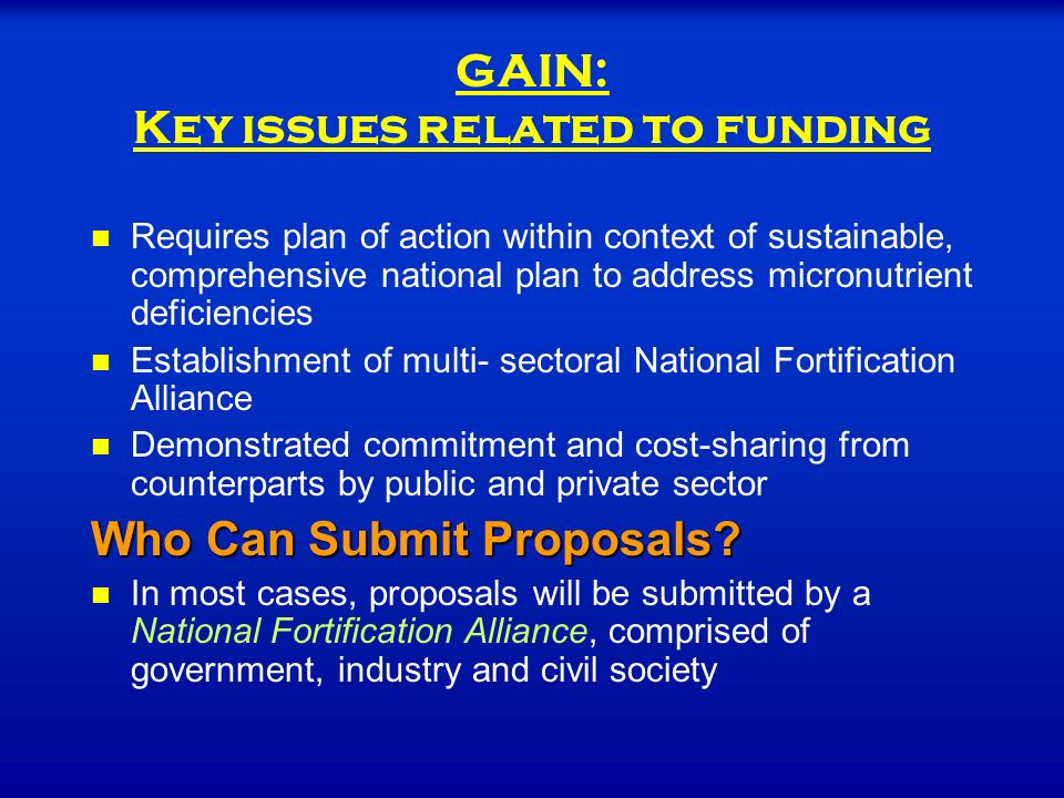 GAIN: Key issues related to funding Requires plan of action within context of sustainable, comprehensive national plan to address micronutrient deficiencies Establishment of multi- sectoral National Fortification Alliance Demonstrated commitment and cost-sharing from counterparts by public and private sector Who Can Submit Proposals.