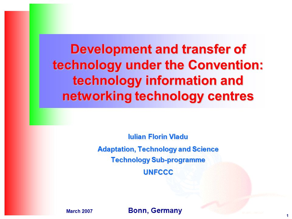 1 March 2007 Development and transfer of technology under the Convention: technology information and networking technology centres Iulian Florin Vladu Adaptation, Technology and Science Technology Sub-programme UNFCCC Bonn, Germany