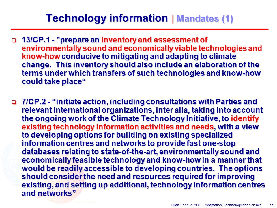 Iulian Florin VLADU – Adaptation, Technology and Science11 Technology information | Mandates (1) o 13/CP.1 - prepare an inventory and assessment of environmentally sound and economically viable technologies and know-how conducive to mitigating and adapting to climate change.