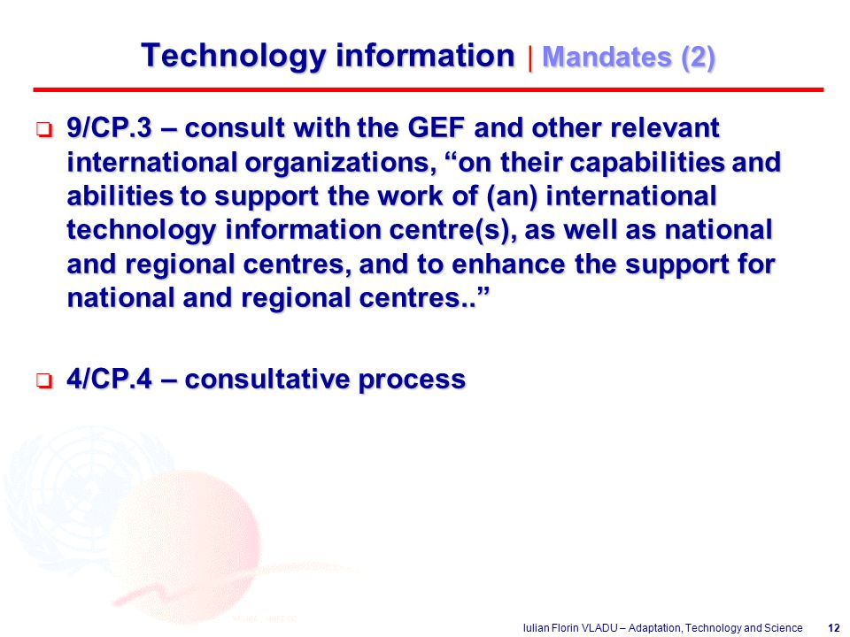 Iulian Florin VLADU – Adaptation, Technology and Science12 Technology information | Mandates (2) o 9/CP.3 – consult with the GEF and other relevant international organizations, on their capabilities and abilities to support the work of (an) international technology information centre(s), as well as national and regional centres, and to enhance the support for national and regional centres.. o 4/CP.4 – consultative process