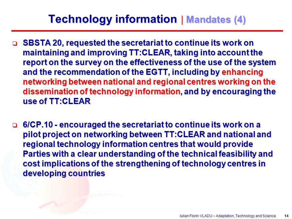 Iulian Florin VLADU – Adaptation, Technology and Science14 Technology information | Mandates (4) o SBSTA 20, requested the secretariat to continue its work on maintaining and improving TT:CLEAR, taking into account the report on the survey on the effectiveness of the use of the system and the recommendation of the EGTT, including by enhancing networking between national and regional centres working on the dissemination of technology information, and by encouraging the use of TT:CLEAR o 6/CP.10 - encouraged the secretariat to continue its work on a pilot project on networking between TT:CLEAR and national and regional technology information centres that would provide Parties with a clear understanding of the technical feasibility and cost implications of the strengthening of technology centres in developing countries