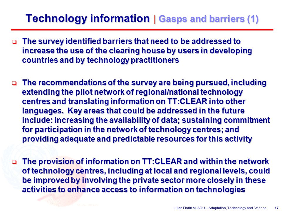 Iulian Florin VLADU – Adaptation, Technology and Science17 Technology information | Gasps and barriers (1) o The survey identified barriers that need to be addressed to increase the use of the clearing house by users in developing countries and by technology practitioners o The recommendations of the survey are being pursued, including extending the pilot network of regional/national technology centres and translating information on TT:CLEAR into other languages.