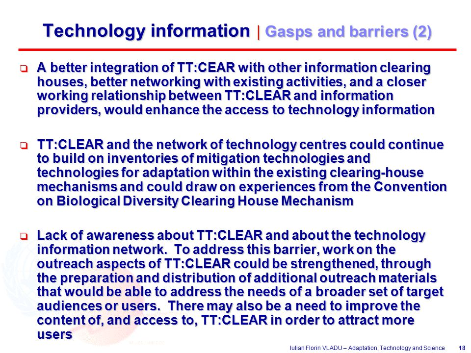 Iulian Florin VLADU – Adaptation, Technology and Science18 Technology information | Gasps and barriers (2) o A better integration of TT:CEAR with other information clearing houses, better networking with existing activities, and a closer working relationship between TT:CLEAR and information providers, would enhance the access to technology information o TT:CLEAR and the network of technology centres could continue to build on inventories of mitigation technologies and technologies for adaptation within the existing clearing-house mechanisms and could draw on experiences from the Convention on Biological Diversity Clearing House Mechanism o Lack of awareness about TT:CLEAR and about the technology information network.