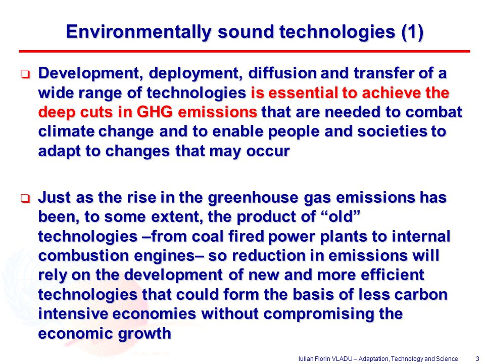 Iulian Florin VLADU – Adaptation, Technology and Science3 Environmentally sound technologies (1) o Development, deployment, diffusion and transfer of a wide range of technologies is essential to achieve the deep cuts in GHG emissions that are needed to combat climate change and to enable people and societies to adapt to changes that may occur o Just as the rise in the greenhouse gas emissions has been, to some extent, the product of old technologies –from coal fired power plants to internal combustion engines– so reduction in emissions will rely on the development of new and more efficient technologies that could form the basis of less carbon intensive economies without compromising the economic growth