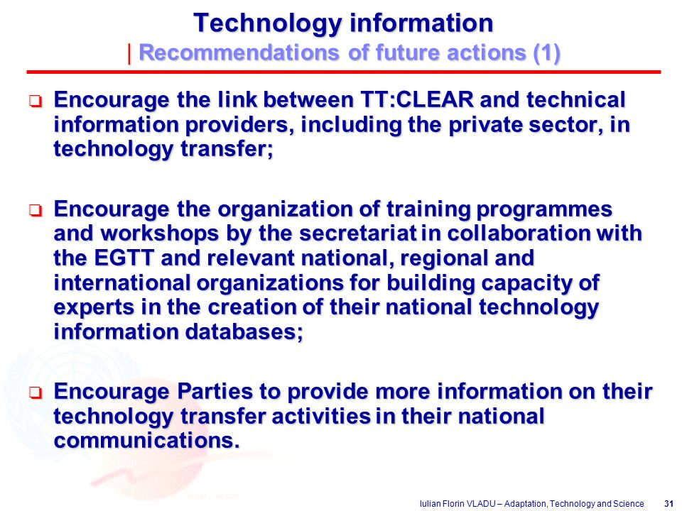 Iulian Florin VLADU – Adaptation, Technology and Science31 Technology information | Recommendations of future actions (1) o Encourage the link between TT:CLEAR and technical information providers, including the private sector, in technology transfer; o Encourage the organization of training programmes and workshops by the secretariat in collaboration with the EGTT and relevant national, regional and international organizations for building capacity of experts in the creation of their national technology information databases; o Encourage Parties to provide more information on their technology transfer activities in their national communications.