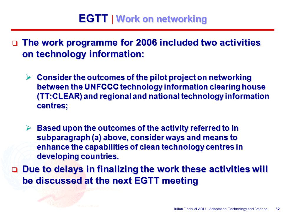 Iulian Florin VLADU – Adaptation, Technology and Science32 EGTT | Work on networking o The work programme for 2006 included two activities on technology information:  Consider the outcomes of the pilot project on networking between the UNFCCC technology information clearing house (TT:CLEAR) and regional and national technology information centres;  Based upon the outcomes of the activity referred to in subparagraph (a) above, consider ways and means to enhance the capabilities of clean technology centres in developing countries.