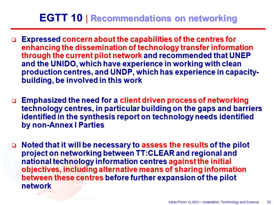 Iulian Florin VLADU – Adaptation, Technology and Science33 EGTT 10 | Recommendations on networking o Expressed concern about the capabilities of the centres for enhancing the dissemination of technology transfer information through the current pilot network and recommended that UNEP and the UNIDO, which have experience in working with clean production centres, and UNDP, which has experience in capacity- building, be involved in this work o Emphasized the need for a client driven process of networking technology centres, in particular building on the gaps and barriers identified in the synthesis report on technology needs identified by non-Annex I Parties o Noted that it will be necessary to assess the results of the pilot project on networking between TT:CLEAR and regional and national technology information centres against the initial objectives, including alternative means of sharing information between these centres before further expansion of the pilot network