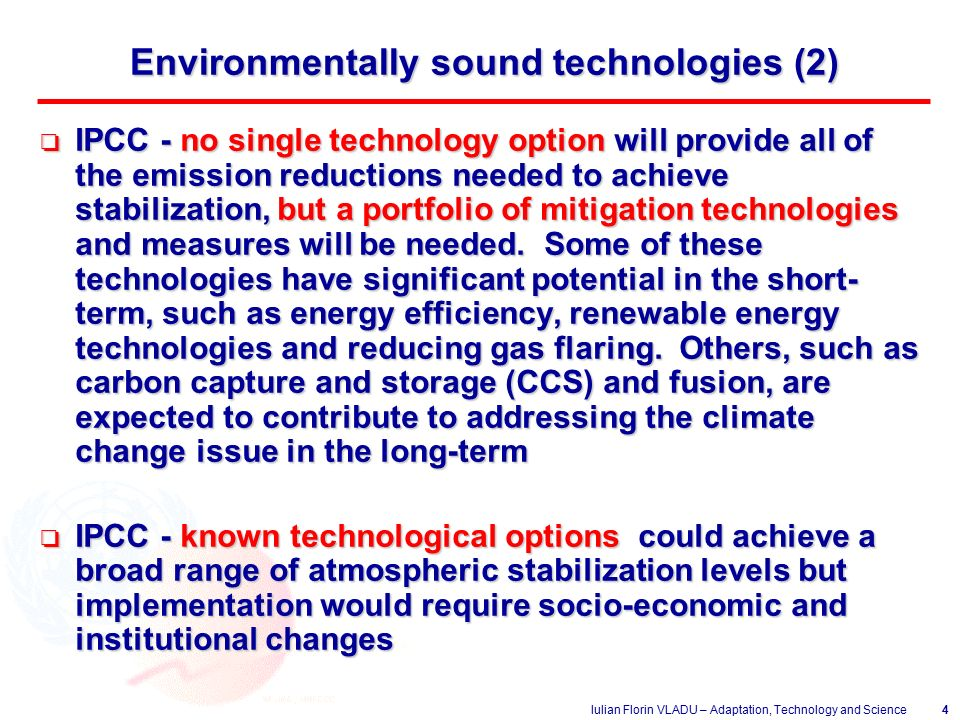 Iulian Florin VLADU – Adaptation, Technology and Science4 Environmentally sound technologies (2) o IPCC - no single technology option will provide all of the emission reductions needed to achieve stabilization, but a portfolio of mitigation technologies and measures will be needed.