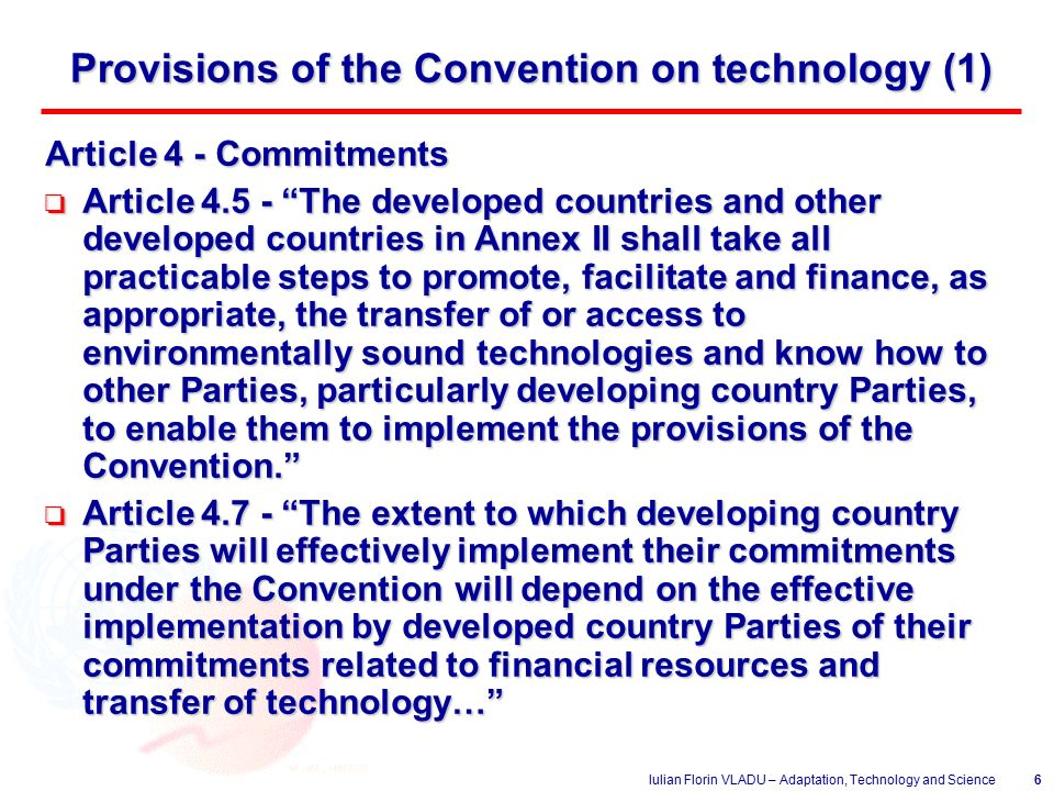 Iulian Florin VLADU – Adaptation, Technology and Science6 Provisions of the Convention on technology (1) Article 4 - Commitments o Article The developed countries and other developed countries in Annex II shall take all practicable steps to promote, facilitate and finance, as appropriate, the transfer of or access to environmentally sound technologies and know how to other Parties, particularly developing country Parties, to enable them to implement the provisions of the Convention. o Article The extent to which developing country Parties will effectively implement their commitments under the Convention will depend on the effective implementation by developed country Parties of their commitments related to financial resources and transfer of technology…