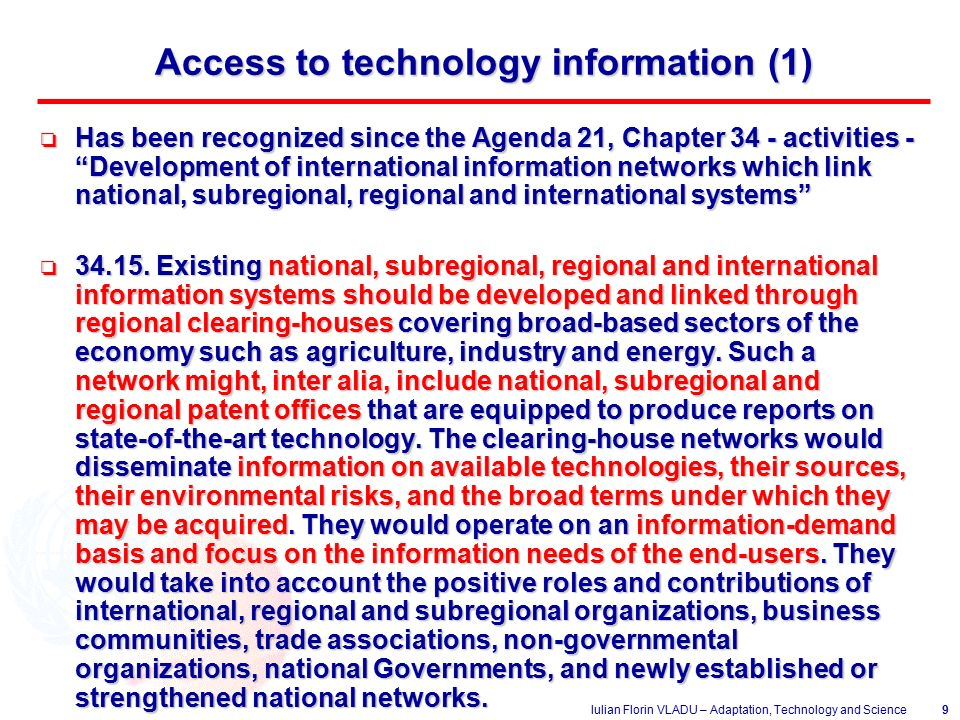 Iulian Florin VLADU – Adaptation, Technology and Science9 Access to technology information (1) o Has been recognized since the Agenda 21, Chapter 34 - activities - Development of international information networks which link national, subregional, regional and international systems o