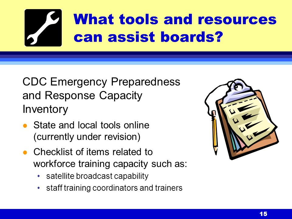15 CDC Emergency Preparedness and Response Capacity Inventory l State and local tools online (currently under revision) l Checklist of items related to workforce training capacity such as: satellite broadcast capability staff training coordinators and trainers What tools and resources can assist boards