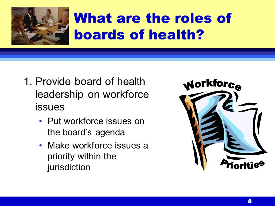 8 1.Provide board of health leadership on workforce issues Put workforce issues on the board's agenda Make workforce issues a priority within the jurisdiction What are the roles of boards of health