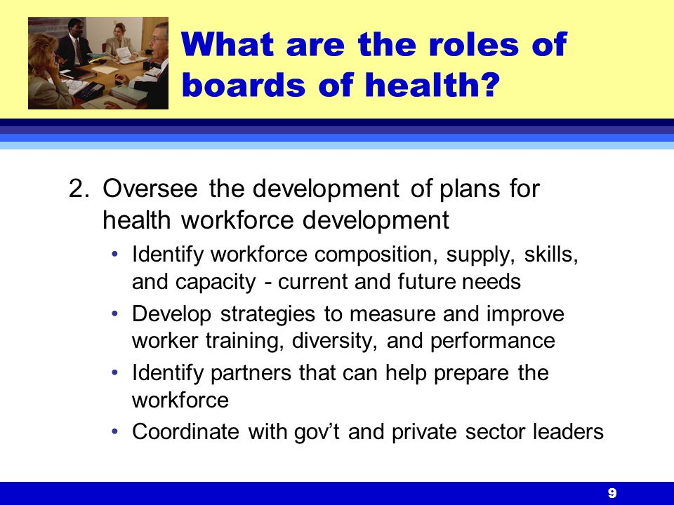 9 2.Oversee the development of plans for health workforce development Identify workforce composition, supply, skills, and capacity - current and future needs Develop strategies to measure and improve worker training, diversity, and performance Identify partners that can help prepare the workforce Coordinate with gov't and private sector leaders What are the roles of boards of health