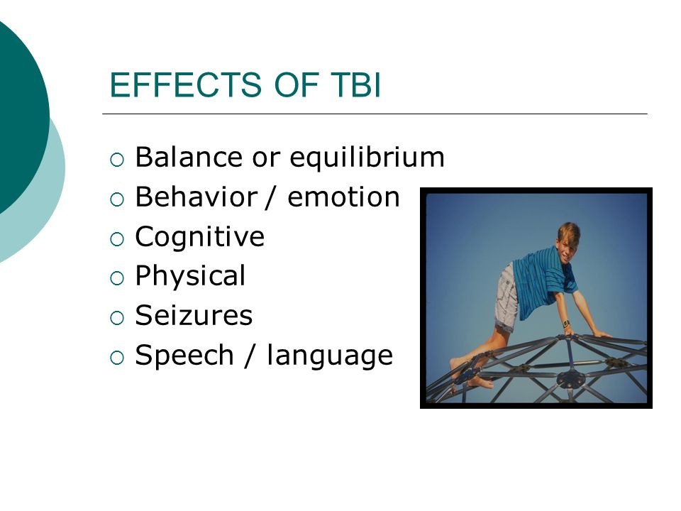 EFFECTS OF TBI  Balance or equilibrium  Behavior / emotion  Cognitive  Physical  Seizures  Speech / language