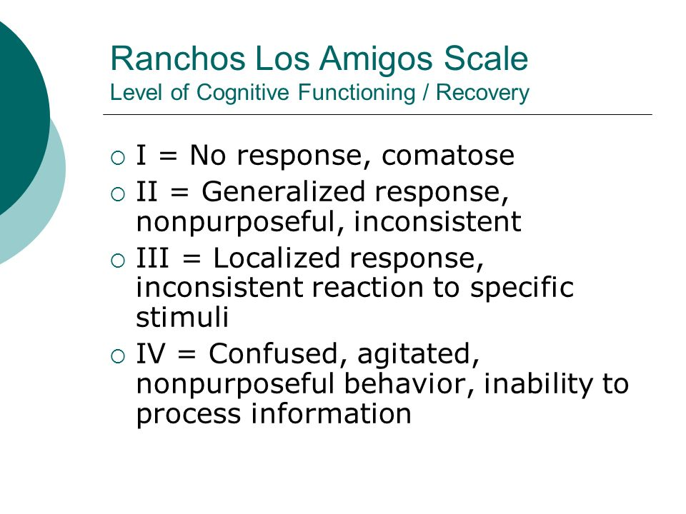 Ranchos Los Amigos Scale Level of Cognitive Functioning / Recovery  I = No response, comatose  II = Generalized response, nonpurposeful, inconsistent  III = Localized response, inconsistent reaction to specific stimuli  IV = Confused, agitated, nonpurposeful behavior, inability to process information