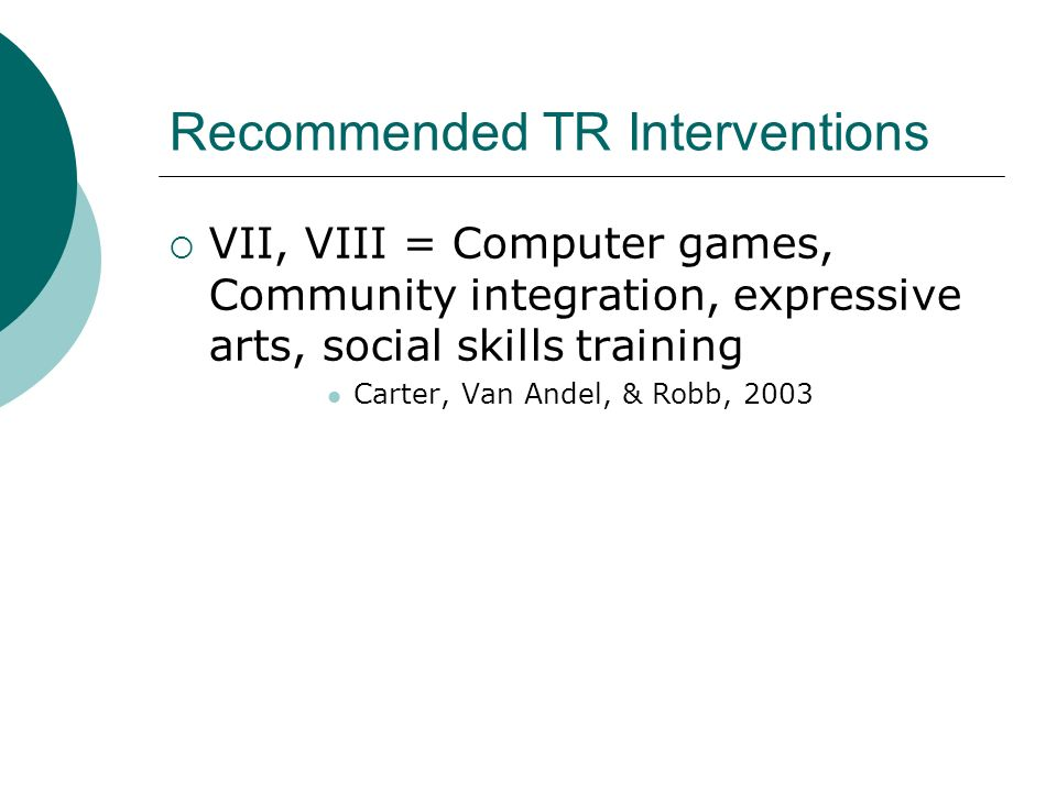 Recommended TR Interventions  VII, VIII = Computer games, Community integration, expressive arts, social skills training Carter, Van Andel, & Robb, 2003